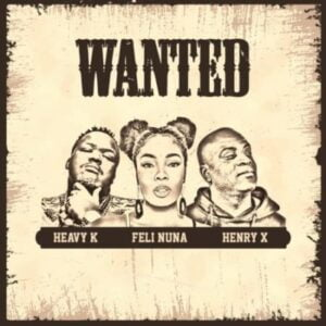 Heavy K – Wanted ft Feli Nuna & Henry X