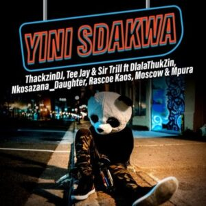 ThackzinDJ x Sir Trill x Tee Jay – Yini Sdakwa ft. Nkosazana_Daughter, Dlala Thukzin, Rascoe Kaos, Mpura & Moscow