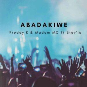 Freddy K – Abadakiwe ft. Madam MC & Stev'La