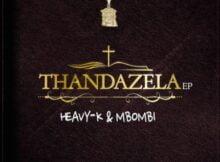 Heavy K x Mbombi – Thandazela ft. Lu Ngobo