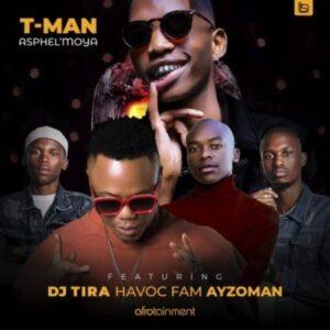 T-Man – Asphel'moya ft. DJ Tira, Havoc Fam & Ayzoman