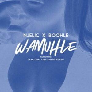 Njelic & Boohle – Wamuhle ft. Da Muziqal Chef & De Mthuda