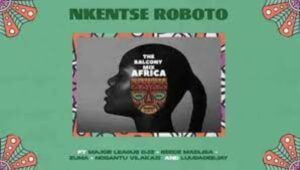 Nkentse Roboto – Balcony Mix Africa ft. Major League Djz, Amaroto, Reece Madlisa, Zuma, Nobantu Vilakazi & Luudadeejay
