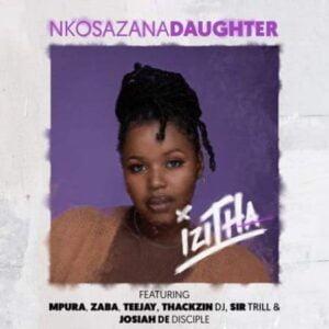 Nkosazana_Daughter – Izitha ft. Mpura, Zaba, Teejay, Sir Trill, ThackzinDJ & Josiah De Disciple